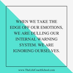 When we take the edge off our emotions, we are dulling our internal warning system. We are ignoring ourselves. (Brooke Castillo) | TheLife CoachSchool.com