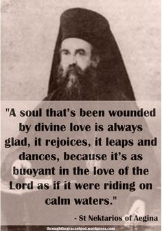 """A soul that's been wounded by divine love is always glad, it rejoices, it leaps and dances, because it's as buoyant in the love of the Lord as if it were riding on calm waters. No distressing event in the world can disturb its serenity and peace, nor deprive it of its joy and delight."" – St Nektarios of Aegina #orthodoxquotes #orthodoxy #christianquotes #stnektarios #stnektariosquotes #throughthegraceofgod"