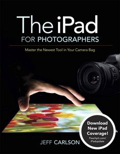 iPad for Photographers, The: Master the Newest Tool in Your Camera Bag By Jeff Carlson