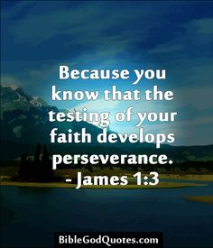 Because you know that the testing of your faith develops perseverance. - James 1:3  ► Click here for more: BibleGodQuotes.com
