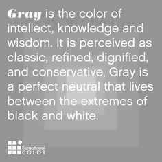 Gray is the color of intellect, knowledge and wisdom. It is perceived as classic, refined, dignified, and conservative, Gray is a perfect neutral that lives between the extremes of black and white.