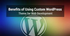 Benefits of Using #Custom #WordPressTheme for #WebDevelopment