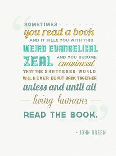 """Sometimes, you read a book and it fills you with this weird evangelical zeal, and you become convinced that the shattered world will never be put back together unless and until all living humans read the book."" ― John Green, The Fault in Our Stars"