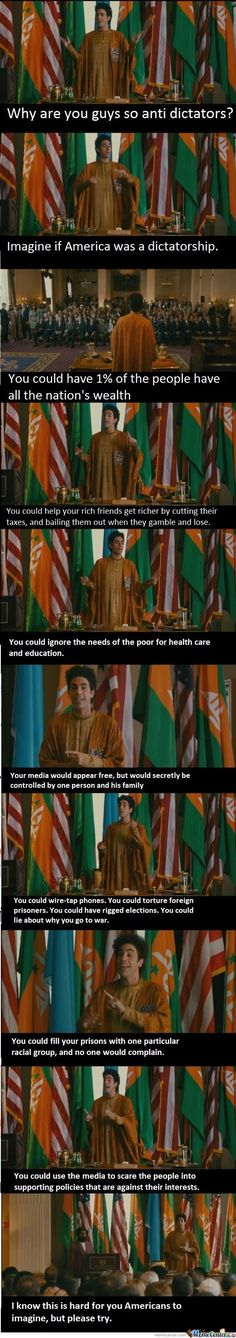 Imagine if America was a dictatorship.... God damn it Sacha Baron Cohen, what do you mean your movies have a POINT?!