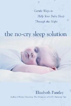 The No-Cry Sleep Solution: Gentle Ways to Help Your Baby Sleep Through the Night : Foreword by William Sears, M.D by Elizabeth Pantley - If you don't believe in letting your baby cry it out, but desperately want to sleep, there is now a third option, presented in Elizabeth Pantley's sanity-saving book The No-Cry Sleep Solution.