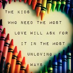 The kids who need love the most will always ask for it in the most unloving…