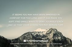 Just as we exercise to keep our bodies strong, we must find ways to deny ourselves so that our character does not become weak. One day, our character will be challenged - how will yours measure up?  Dynamiccatholic.com #MatthewKelly #TheNarrowPath