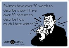 Eskimos have over 50 words to describe snow. I have over 50 phrases to describe how much I hate winter!