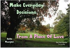 Anita Moorjani quote: Make everyday decisions from a place of love. Spiritual Quotes To Live By