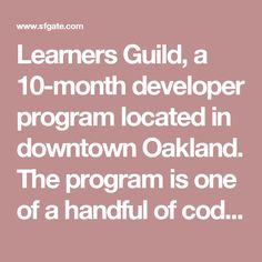 "Learners Guild, a 10-month developer program located in downtown Oakland. The program is one of a handful of coding schools that offer ""income-share agreements,"" which means students don't have to pay until they get a job making more than $50,000 a year. And depending on their salary, graduates will fork over 12 to 20 percent of it for three years."