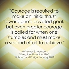 """""""Courage is required to make an initial thrust toward one's coveted goal, but even greater courage is called for when one stumbles and must make a second effort to achieve."""" """"Living the Abundant Life,"""" by Thomas S. Monson, Ensign, Jan. 2012"""