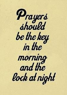 Prayers should be the key in the morning and the lock at night ~~I Love the Bible and Jesus Christ, Christian Quotes and verses. Great Quotes, Quotes To Live By, Me Quotes, Quotes About Keys, Quotes On Prayer, Friend Quotes, Crush Quotes, The Words, Power Of Words Quotes