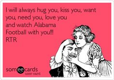 I will always hug you, kiss you, want you, need you, love you and watch Alabama Football with you!!! RTR.