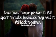 Sometimes two people have to fall apart to realize how much they need to fall back together.    Check More #Quote at http://sumnanquotes.com/random #SumNanQuotes