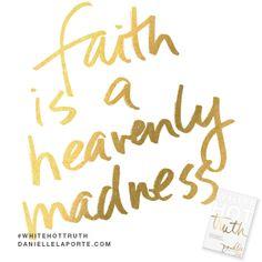 Faith is a heavenly madness. @DanielleLaPorte #Truthbomb http://www.daniellelaporte.com/truthbomb/truthbomb-1198/
