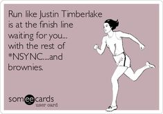 Run like Justin Timberlake is at the finish line waiting for you... with the rest of *NSYNC....and brownies.