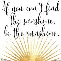 If you can't find the sunshine, be the sunshine.