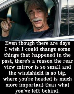 There's a reason the rear view mirror is so small. : motivation - if you can't believe Sam Elliot, who can you trust? Wise Quotes, Quotable Quotes, Great Quotes, Quotes To Live By, Motivational Quotes, Funny Quotes, Inspirational Quotes, Qoutes, Funny Memes