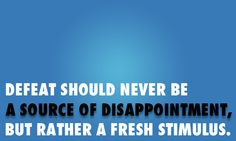 Defeat should never be a source of disappointment, but rather a fresh stimulus.