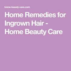 Home Remedies for Ingrown Hair - Home Beauty Care