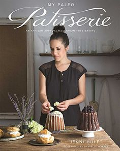 My Paleo Patisserie: An Artisan Approach to Grain Free Baking: Jenni Hulet, Danielle Walker: 9781628600445: Amazon.com: Books