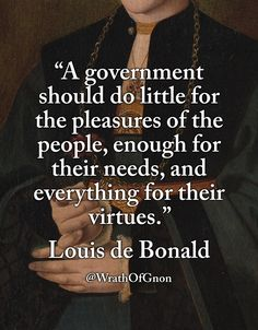 """""""A government should do little for the pleasures of the people, enough for their needs, and everything for their virtues."""" — Louis-Gabriel-Amboise de Bonald (1754–1840) """"Thoughts on Various Subjects (1817)"""""""