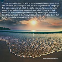 """""""I hope you find someone who is brave enough to enter your storm, and respects you enough to love the size of your waves. I hope you find someone who will relish the calm you can have, and who is eage"""