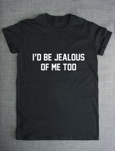 I'd Be Jealous Of Me Too T-Shirt by ResilienceStreetwear on Etsy