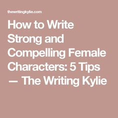 How to Write Strong and Compelling Female Characters: 5 Tips — The Writing Kylie
