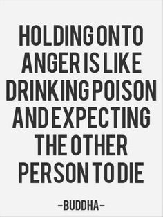 """""""Holding onto anger is like drinking poison and expecting the other person to die."""" - Buddha"""
