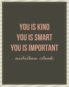 "Smart… Kind… Important  From ""the Help,"" an outstanding book. Aibileen had it right. And if you don't know it already, this message is for you. If you DO know these things, have you taken the time to teach someone else? We're all worthy of Love.  (via Inspiration ⚓ Optimism ⚓ Gratitude)"
