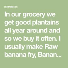 In our grocery we get good plantains all year around and so we buy it often. I usually make Raw banana fry, Banana curry or add it in sambhar most of the times.
