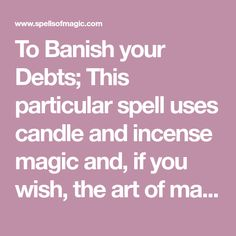 To Banish your Debts; This particular spell uses candle and incense magic and, if you wish, the art of magical writing. You could choose incense or oil for purification or protection, whichever seems right for you. It is suggested that you perform this at the time of the Waning Moon as this can be used to help take away the difficulty.