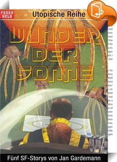 Wunder der Sonne    :  Dieses e-Book beinhaltet eine Auswahl von Sience-Fiction-Storys, die im Zeitraum von 2004 bis 2008 in verschiedenen Zeitschriften und Anthologien veröffentlicht wurden. Nähere Angaben dazu befinden sich jeweils am Ende einer Kurzgeschichte. Autor der Storys ist Jan Gardemann. INHALT Ein Abschiedsgeschenkt von der Erde Case Modding Wunder der Sonne Geschichtsstunde für Marsianer Ein ganz normaler Tag auf dem Nuklearschiff Otto Hahn
