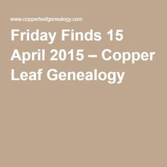 Friday Finds 15 April 2015 – Copper Leaf Genealogy