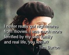 """""""I never really got nightmares for movies. I was much more terrified by my own family and real life, you know?"""" - Tim Burton"""