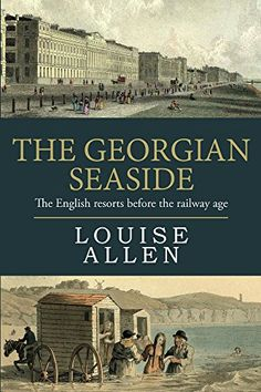 The Georgian Seaside: The English resorts before the railway age eBook: Louise Allen: Discover the invention of the English seaside holiday in the days when royalty was ruthlessly dunked beneath the waves, when lodging houses catered for dukes and where resort visitors ranged from dying consumptives to marriageable misses to scandalous rakes – and the Prince Regent at his most outrageous.