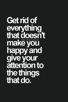 Get rid of everything that doesn't make you happy and give your attention to the things that do... wise words