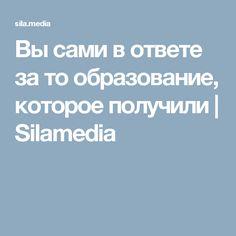 Вы сами в ответе за то образование, которое получили   Silamedia