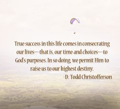 "LIKE and SHARE if you agree that ""True success in this life comes in consecrating our lives—that is, our time and choices—to God's purposes. In so doing, we permit Him to raise us to our highest destiny."" From #ElderChristofferson's http://pinterest.com/pin/24066179231170827 inspiring #LDSconf http://facebook.com/223271487682878 message http://lds.org/general-conference/2010/10/reflections-on-a-consecrated-life"