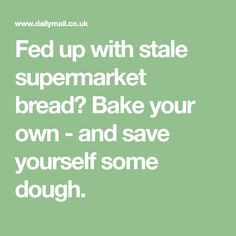 Fed up with stale supermarket bread? Bake your own - and save yourself some dough.