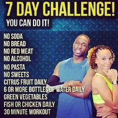 This is only a 7 day challenge... You can do it. To begin Monday, May 18, 2015 ---Please no eating after 8pm. --- Absolutely no sweets, soda, bread, pasta, alcohol, and red meat. ---Please exercise...