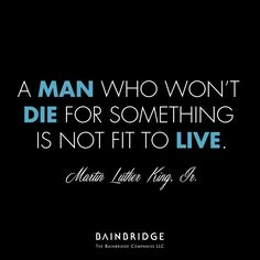 """""""A man who won't die for something is not fit to live."""" -Martin Luther King, Jr."""