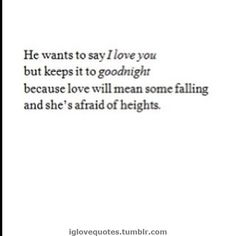 He wants to say I love you but keeps it to goodnight because love will mean some falling and she's afraid of heights.