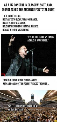 I almost died laughing at this! I can't stand Bono! P.s. Children dying in Africa is NOT funny. Scottish people at U2 concerts are funny.