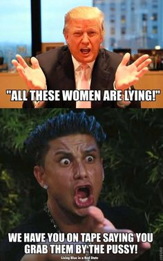 Trump: All these women are lying! Normal People: We have you on tape saying you grab them by the pussy!
