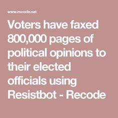 Voters have faxed 800,000 pages of political opinions to their elected officials using Resistbot - Recode