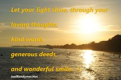 Let your light shine, through your loving thoughts, kind words, generous deeds and wonderful smile.