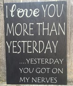 Handmade Love Sign, I Love You More Than Yesterday, Yesterday You Got On My Nerves Wall Decor Love You More Than, Just For You, Sign Quotes, Funny Quotes, Funny Memes, Hilarious, Wooden Signs With Sayings, Fun Sayings, Marrying My Best Friend