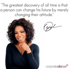 The greatest discovery of all time is that a person can change his future by merely changing their attitude.  -Oprah